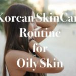 Best Korean Skin Care Routine For Oily Skin – Works Well For Acne Prone Skin